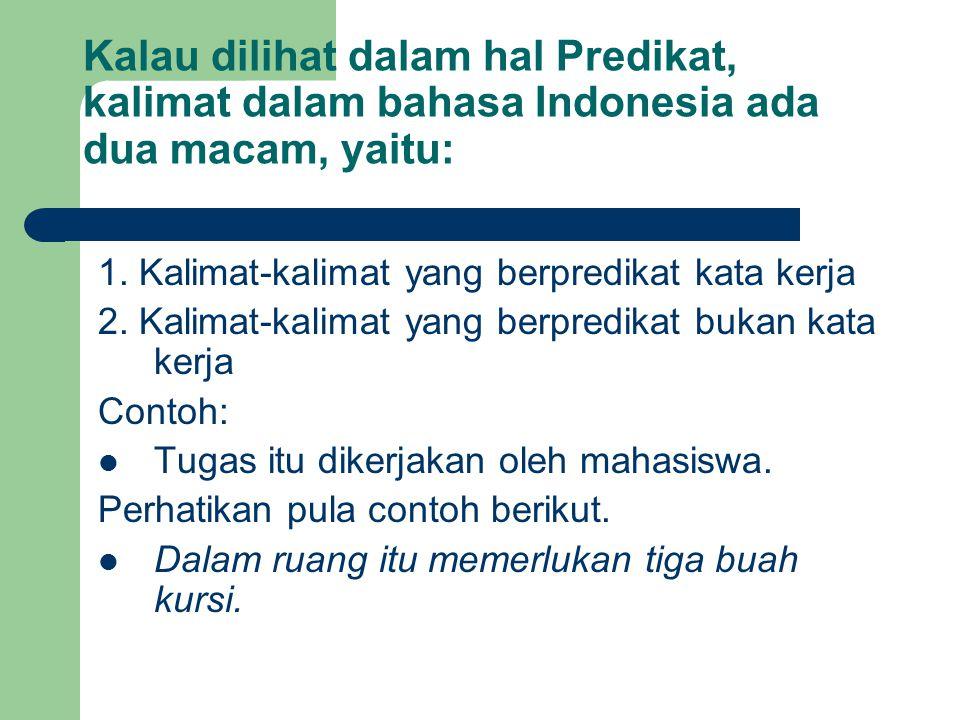 Kalau dilihat dalam hal Predikat, kalimat dalam bahasa Indonesia ada dua macam, yaitu: 1. Kalimat-kalimat yang berpredikat kata kerja 2. Kalimat-kalim