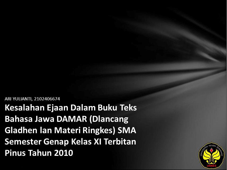 Identitas Mahasiswa - NAMA : ARI YULIANTI - NIM : 2102406674 - PRODI : Pendidikan Bahasa, Sastra Indonesia, dan Daerah (Pendidikan Bahasa dan Sastra Jawa) - JURUSAN : Bahasa & Sastra Indonesia - FAKULTAS : Bahasa dan Seni - EMAIL : lianty_ari pada domain yahoo.com - PEMBIMBING 1 : Dra.