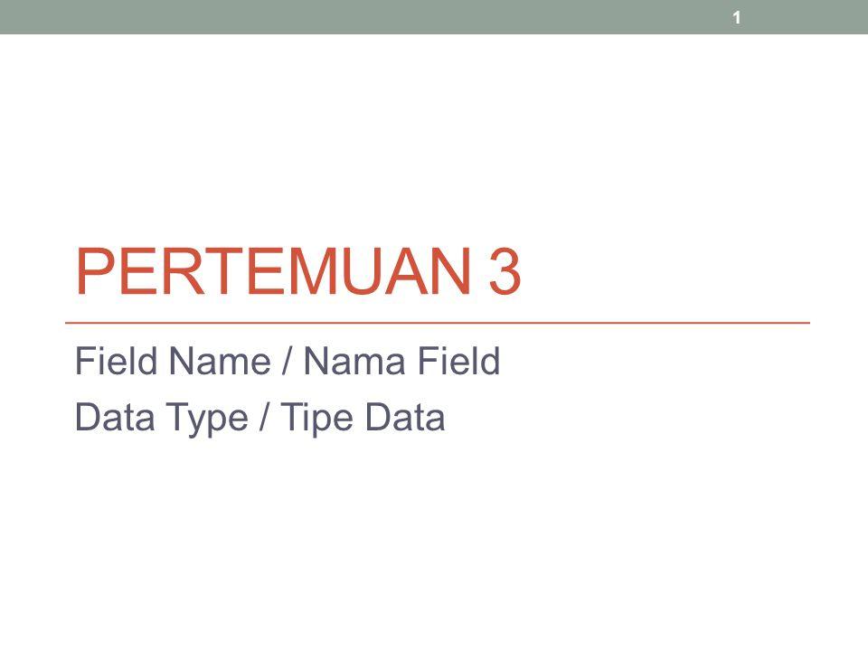 PERTEMUAN 3 Field Name / Nama Field Data Type / Tipe Data 1