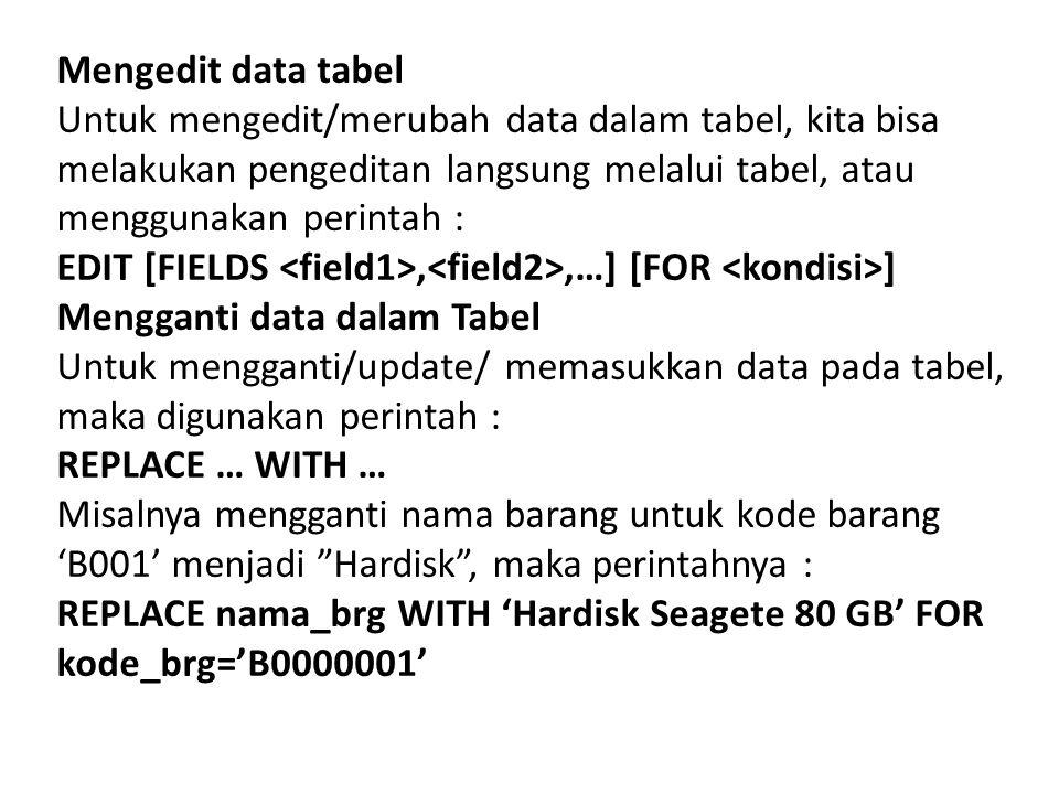 Mengedit data tabel Untuk mengedit/merubah data dalam tabel, kita bisa melakukan pengeditan langsung melalui tabel, atau menggunakan perintah : EDIT [FIELDS,,…] [FOR ] Mengganti data dalam Tabel Untuk mengganti/update/ memasukkan data pada tabel, maka digunakan perintah : REPLACE … WITH … Misalnya mengganti nama barang untuk kode barang 'B001' menjadi Hardisk , maka perintahnya : REPLACE nama_brg WITH 'Hardisk Seagete 80 GB' FOR kode_brg='B0000001'