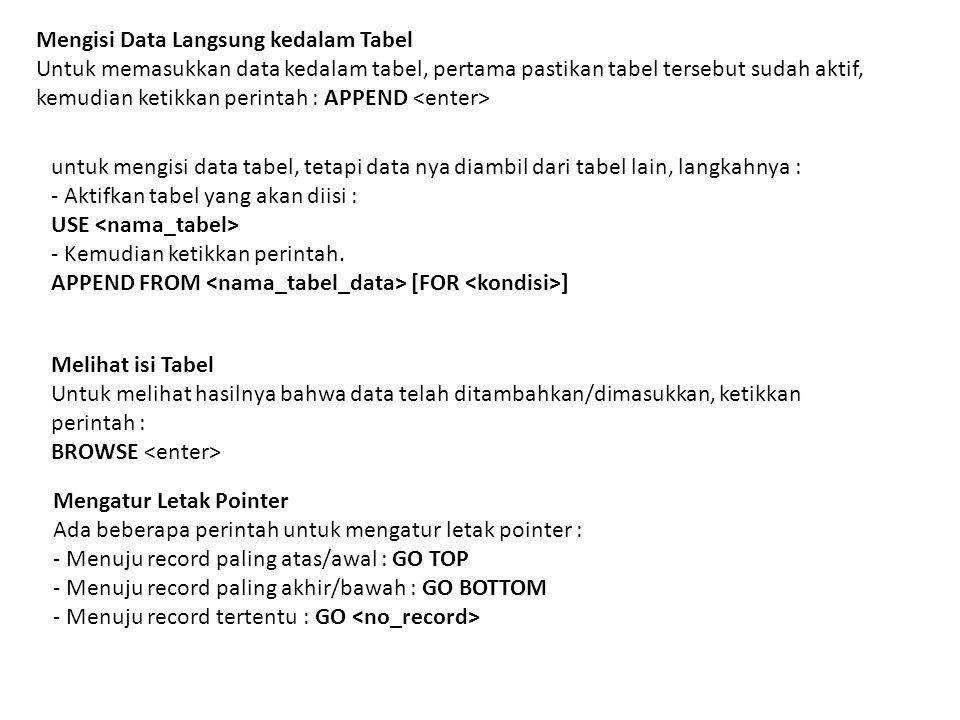 Mengisi Data Langsung kedalam Tabel Untuk memasukkan data kedalam tabel, pertama pastikan tabel tersebut sudah aktif, kemudian ketikkan perintah : APPEND untuk mengisi data tabel, tetapi data nya diambil dari tabel lain, langkahnya : - Aktifkan tabel yang akan diisi : USE - Kemudian ketikkan perintah.
