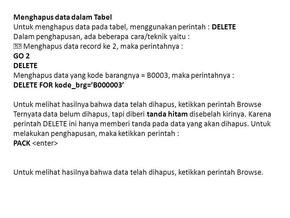 Menghapus data dalam Tabel Untuk menghapus data pada tabel, menggunakan perintah : DELETE Dalam penghapusan, ada beberapa cara/teknik yaitu : Menghapus data record ke 2, maka perintahnya : GO 2 DELETE Menghapus data yang kode barangnya = B0003, maka perintahnya : DELETE FOR kode_brg='B000003' Untuk melihat hasilnya bahwa data telah dihapus, ketikkan perintah Browse Ternyata data belum dihapus, tapi diberi tanda hitam disebelah kirinya.