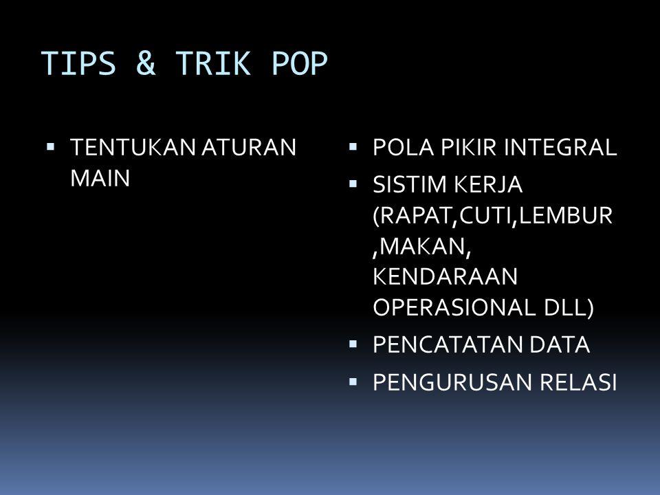 TIPS & TRIK POP  TENTUKAN ATURAN MAIN  POLA PIKIR INTEGRAL  SISTIM KERJA (RAPAT,CUTI,LEMBUR,MAKAN, KENDARAAN OPERASIONAL DLL)  PENCATATAN DATA  PENGURUSAN RELASI