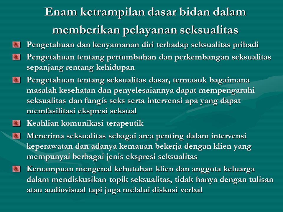 Enam ketrampilan dasar bidan dalam memberikan pelayanan seksualitas Pengetahuan dan kenyamanan diri terhadap seksualitas pribadi Pengetahuan tentang p
