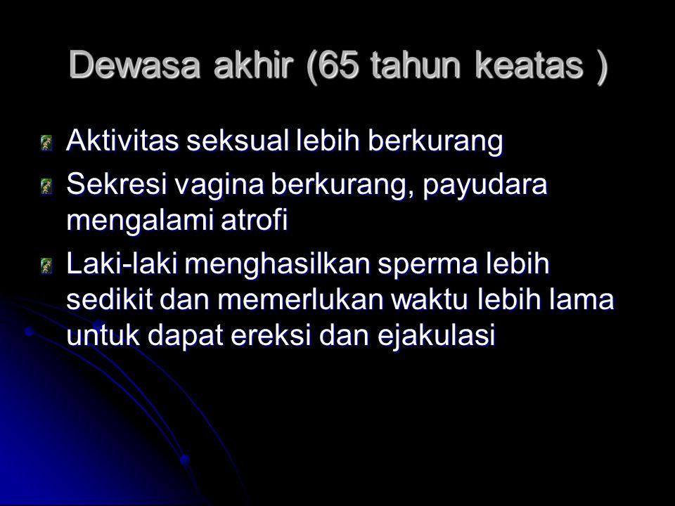 Dewasa akhir (65 tahun keatas ) Aktivitas seksual lebih berkurang Sekresi vagina berkurang, payudara mengalami atrofi Laki-laki menghasilkan sperma le