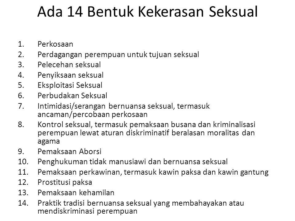 Ada 14 Bentuk Kekerasan Seksual 1.Perkosaan 2.Perdagangan perempuan untuk tujuan seksual 3.Pelecehan seksual 4.Penyiksaan seksual 5.Eksploitasi Seksua