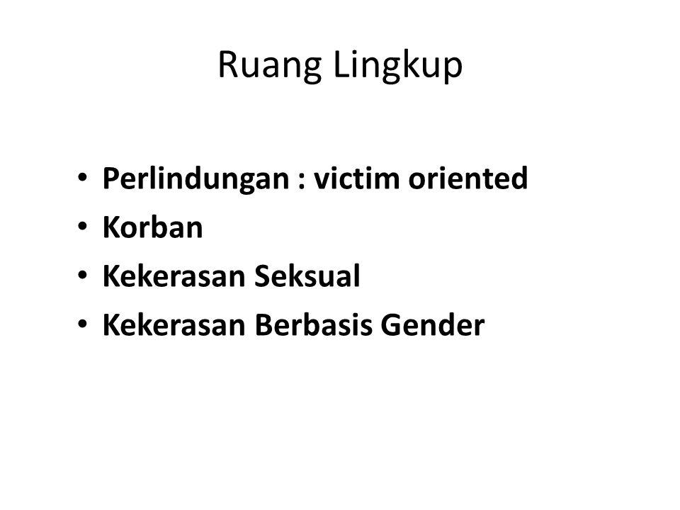 Ruang Lingkup Perlindungan : victim oriented Korban Kekerasan Seksual Kekerasan Berbasis Gender
