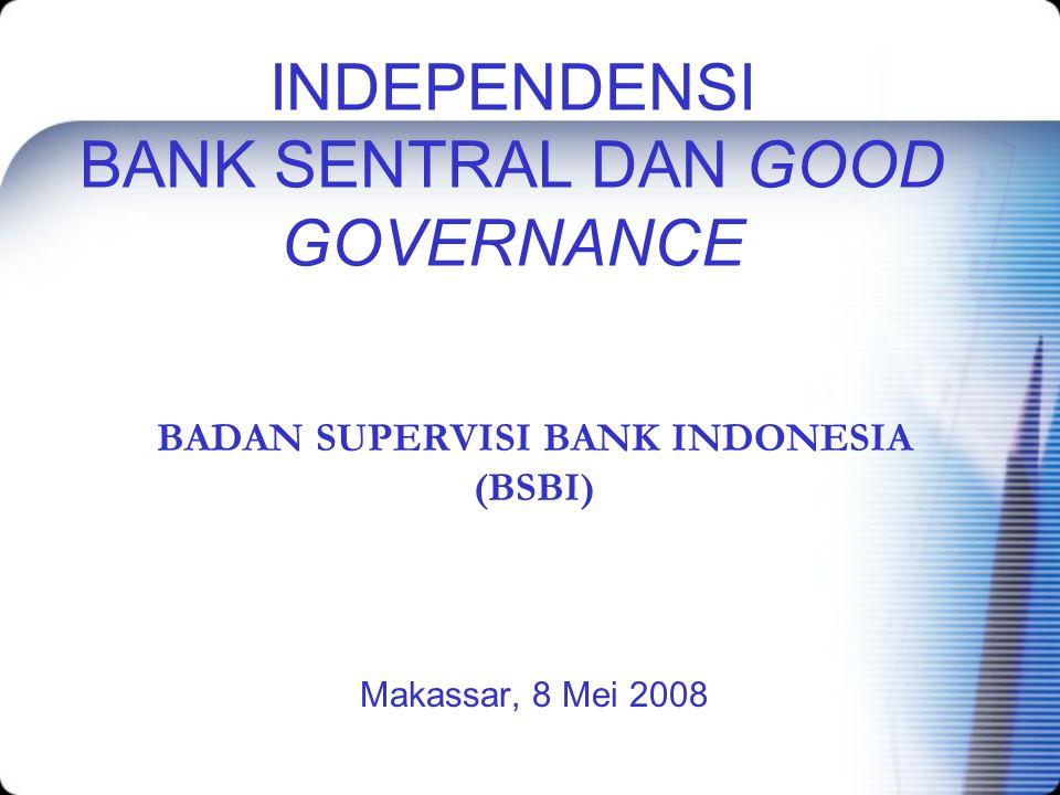 INDEPENDENSI BANK SENTRAL DAN GOOD GOVERNANCE BADAN SUPERVISI BANK INDONESIA (BSBI) Makassar, 8 Mei 2008