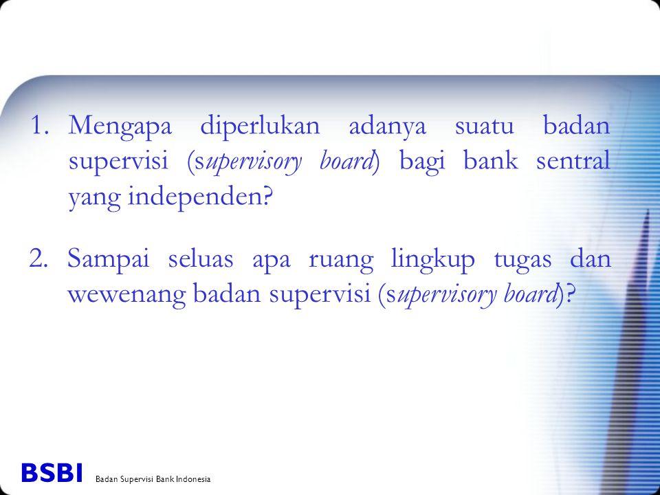 1.Mengapa diperlukan adanya suatu badan supervisi (supervisory board) bagi bank sentral yang independen? 2. Sampai seluas apa ruang lingkup tugas dan