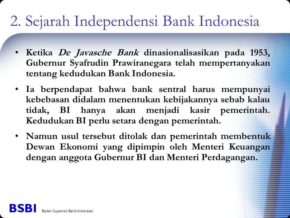 2. Sejarah Independensi Bank Indonesia Ketika De Javasche Bank dinasionalisasikan pada 1953, Gubernur Syafrudin Prawiranegara telah mempertanyakan ten