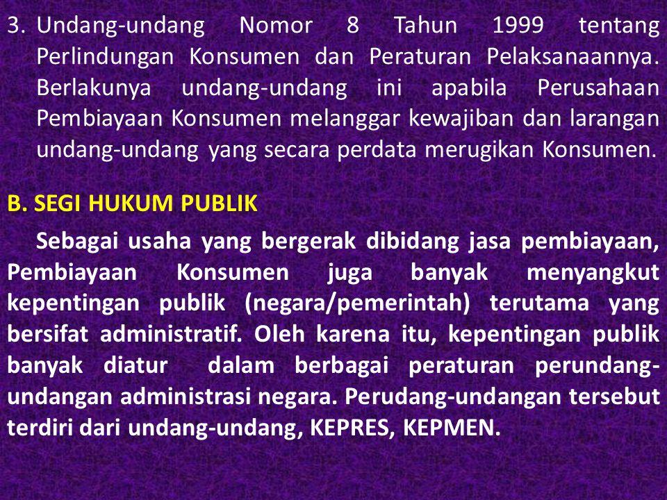 1.UNDANG-UNDANG BIDANG HUKUM PUBLIK Berbagai undang-undang Bidang Administrasi negara yang menjadi sumber utama Pembiayaan Konsumen adalah sebagai berikut : a.Undang-undang Nomor 3 Tahun 1982 tentang Wajiib Daftar Perusahaan dan Peraturan Pelaksanaannya.