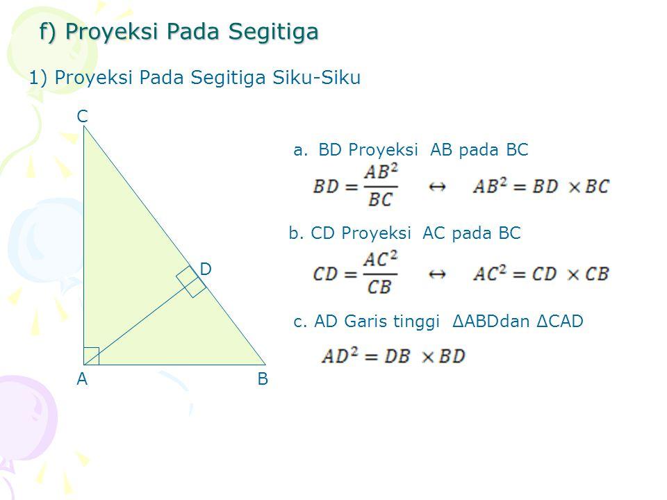 f) Proyeksi Pada Segitiga 1) Proyeksi Pada Segitiga Siku-Siku A D C B a.BD Proyeksi AB pada BC b. CD Proyeksi AC pada BC c. AD Garis tinggi ΔABDdan ΔC