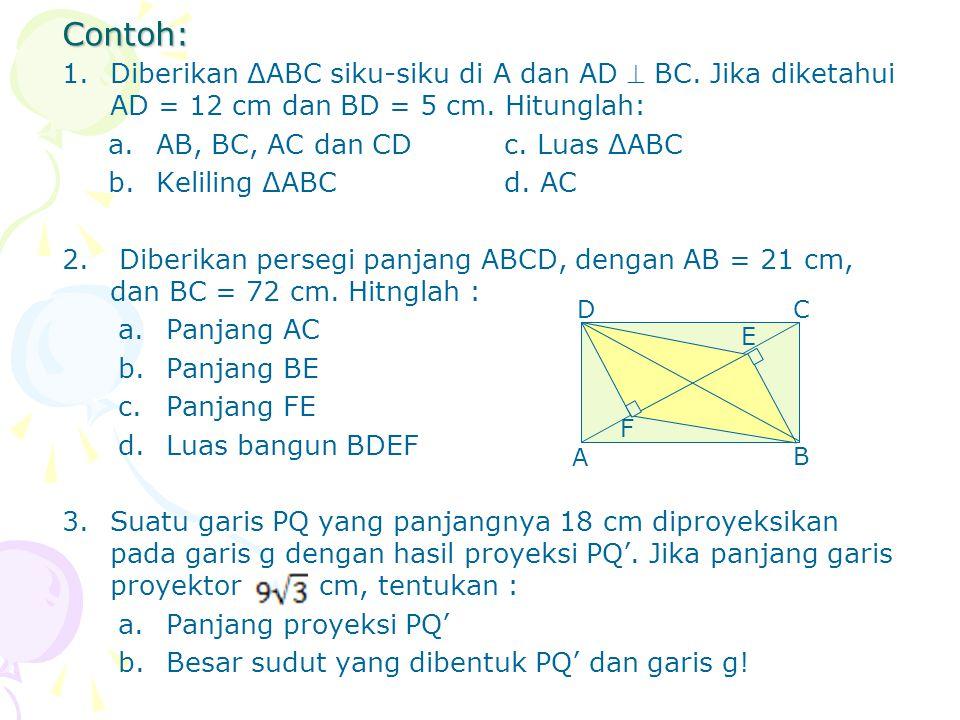 Contoh: 1.Diberikan ΔABC siku-siku di A dan AD  BC. Jika diketahui AD = 12 cm dan BD = 5 cm. Hitunglah: a.AB, BC, AC dan CDc. Luas ΔABC b.Keliling ΔA