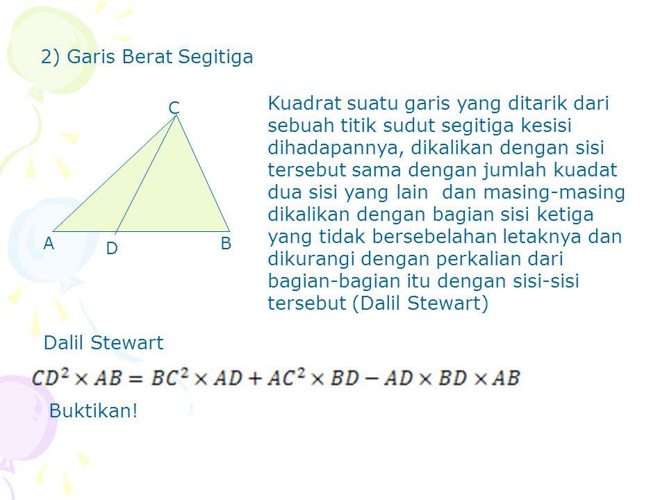 2) Garis Berat Segitiga Dalil Stewart D C BA Kuadrat suatu garis yang ditarik dari sebuah titik sudut segitiga kesisi dihadapannya, dikalikan dengan s