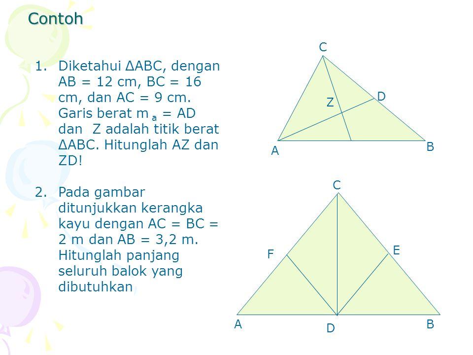 Contoh 1.Diketahui ΔABC, dengan AB = 12 cm, BC = 16 cm, dan AC = 9 cm. Garis berat m a = AD dan Z adalah titik berat ΔABC. Hitunglah AZ dan ZD! 2.Pada