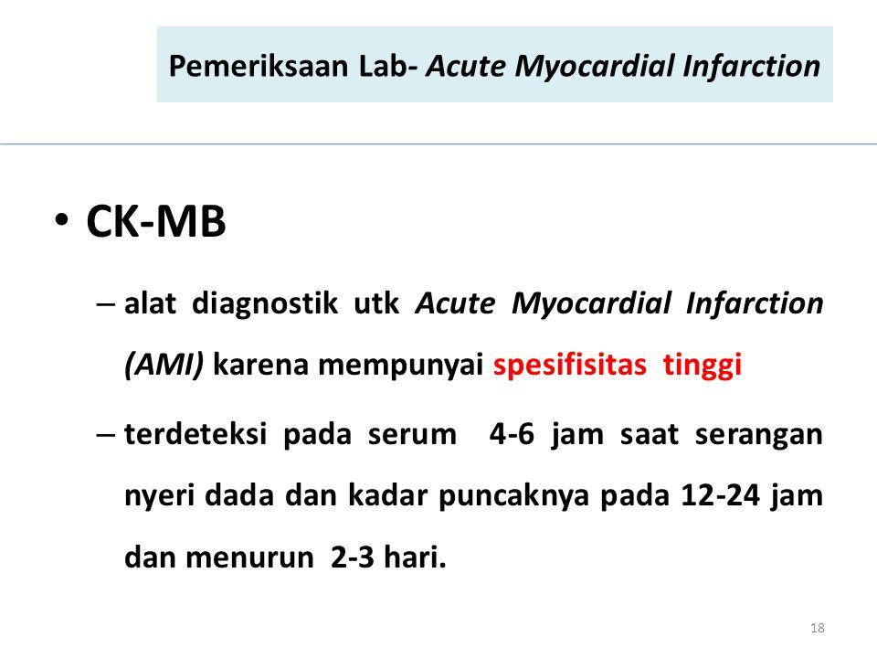 CK-MB – alat diagnostik utk Acute Myocardial Infarction (AMI) karena mempunyai spesifisitas tinggi – terdeteksi pada serum 4-6 jam saat serangan nyeri