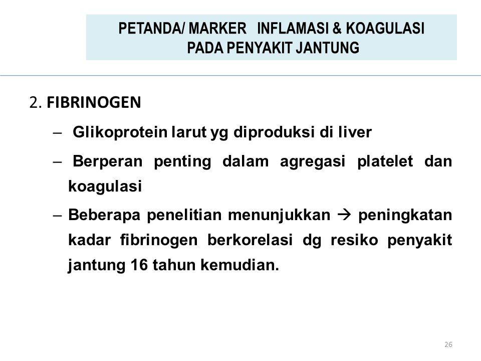 2. FIBRINOGEN – Glikoprotein larut yg diproduksi di liver – Berperan penting dalam agregasi platelet dan koagulasi –Beberapa penelitian menunjukkan 