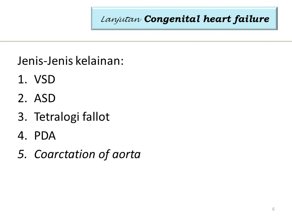 Jenis-Jenis kelainan: 1.VSD 2.ASD 3.Tetralogi fallot 4.PDA 5.Coarctation of aorta Lanjutan Congenital heart failure 6
