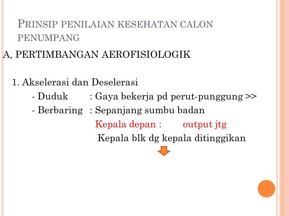 P RINSIP PENILAIAN KESEHATAN CALON PENUMPANG A, PERTIMBANGAN AEROFISIOLOGIK 1. Akselerasi dan Deselerasi - Duduk: Gaya bekerja pd perut-punggung >> -