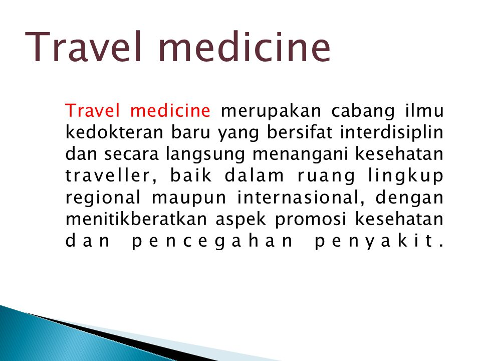 Travel medicine merupakan cabang ilmu kedokteran baru yang bersifat interdisiplin dan secara langsung menangani kesehatan traveller, baik dalam ruang