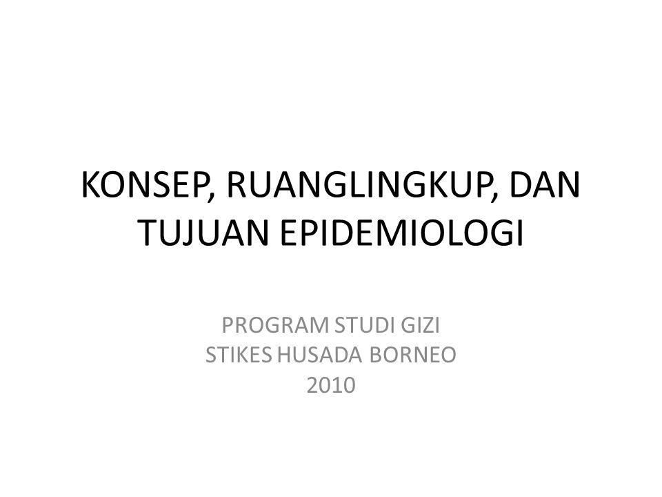 KONSEP, RUANGLINGKUP, DAN TUJUAN EPIDEMIOLOGI PROGRAM STUDI GIZI STIKES HUSADA BORNEO 2010