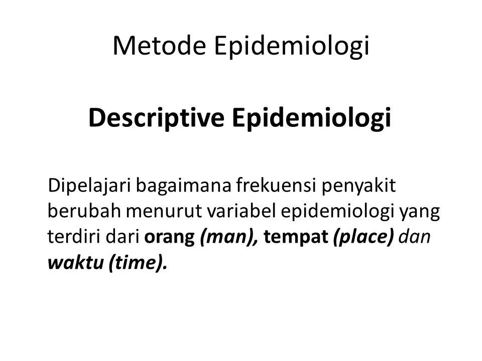 Metode Epidemiologi Dipelajari bagaimana frekuensi penyakit berubah menurut variabel epidemiologi yang terdiri dari orang (man), tempat (place) dan waktu (time).