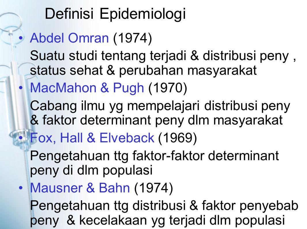 Definisi Epidemiologi Abdel Omran (1974) Suatu studi tentang terjadi & distribusi peny, status sehat & perubahan masyarakat MacMahon & Pugh (1970) Cabang ilmu yg mempelajari distribusi peny & faktor determinant peny dlm masyarakat Fox, Hall & Elveback (1969) Pengetahuan ttg faktor-faktor determinant peny di dlm populasi Mausner & Bahn (1974) Pengetahuan ttg distribusi & faktor penyebab peny & kecelakaan yg terjadi dlm populasi