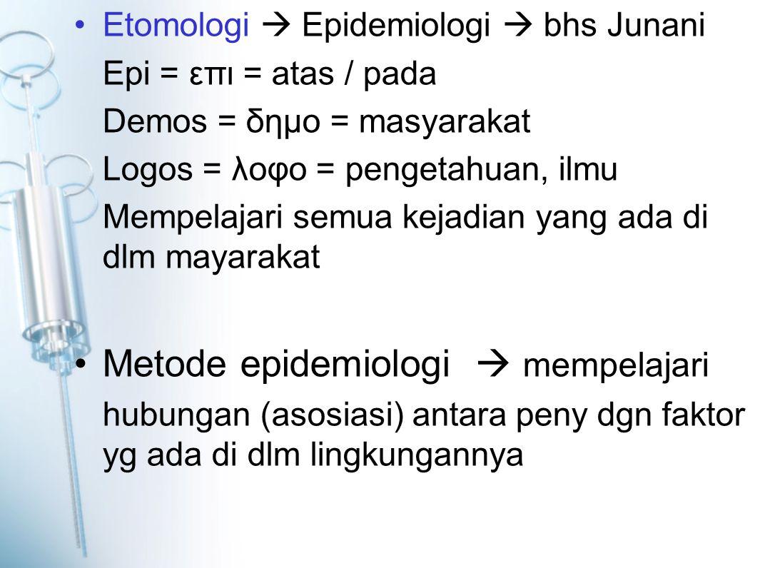 Etomologi  Epidemiologi  bhs Junani Epi = επι = atas / pada Demos = δημο = masyarakat Logos = λοφο = pengetahuan, ilmu Mempelajari semua kejadian yang ada di dlm mayarakat Metode epidemiologi  mempelajari hubungan (asosiasi) antara peny dgn faktor yg ada di dlm lingkungannya