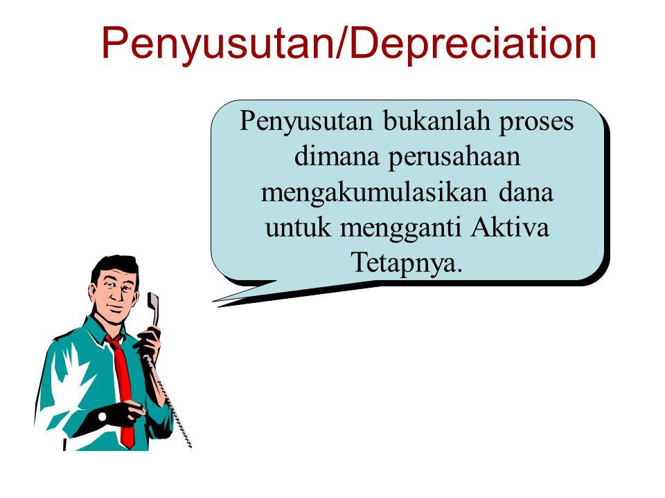 Penyusutan/Depreciation Penyusutan bukanlah proses dimana perusahaan mengakumulasikan dana untuk mengganti Aktiva Tetapnya.