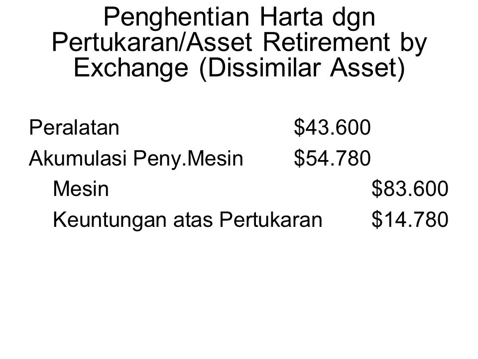 Peralatan$43.600 Akumulasi Peny.Mesin $54.780 Mesin$83.600 Keuntungan atas Pertukaran $14.780 Penghentian Harta dgn Pertukaran/Asset Retirement by Exchange (Dissimilar Asset)