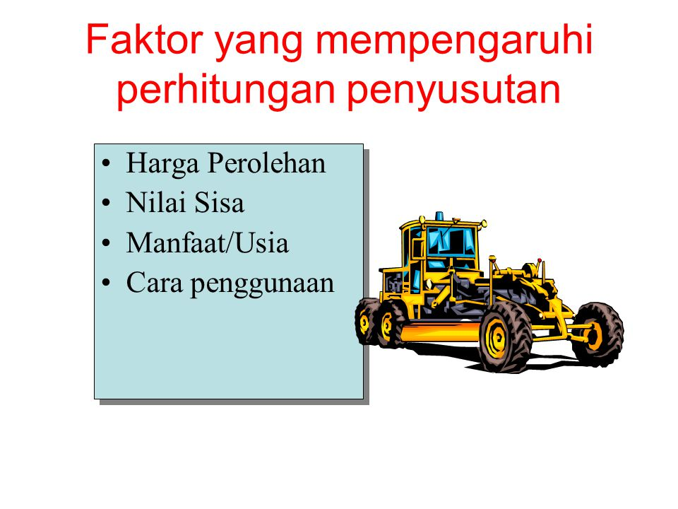 Faktor yang mempengaruhi perhitungan penyusutan Harga Perolehan Nilai Sisa Manfaat/Usia Cara penggunaan Harga Perolehan Nilai Sisa Manfaat/Usia Cara penggunaan