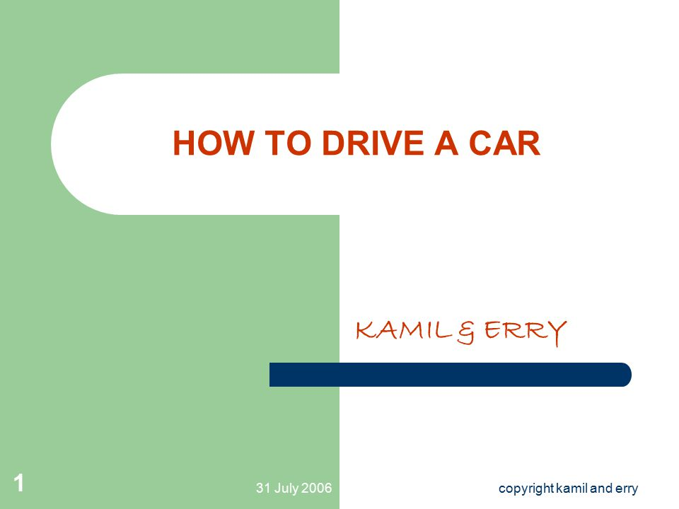 31 July 2006copyright kamil and erry 1 HOW TO DRIVE A CAR KAMIL & ERRY