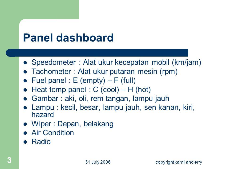 31 July 2006copyright kamil and erry 3 Panel dashboard Speedometer : Alat ukur kecepatan mobil (km/jam) Tachometer : Alat ukur putaran mesin (rpm) Fue