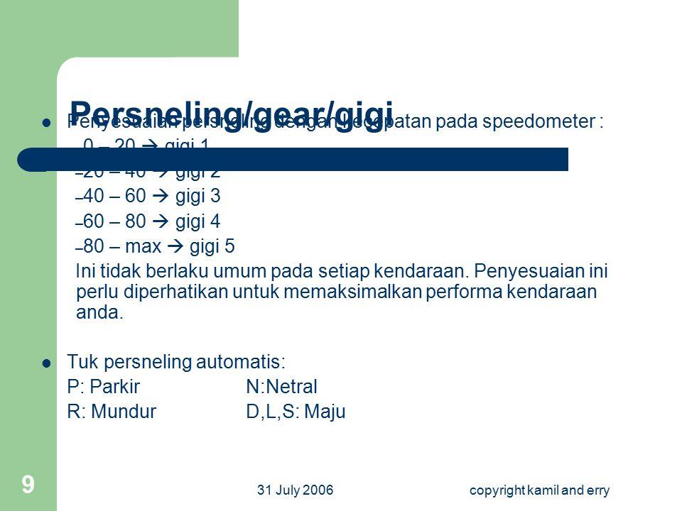 31 July 2006copyright kamil and erry 9 Persneling/gear/gigi Penyesuaian persneling dengan kecepatan pada speedometer : – 0 – 20  gigi 1 – 20 – 40  g
