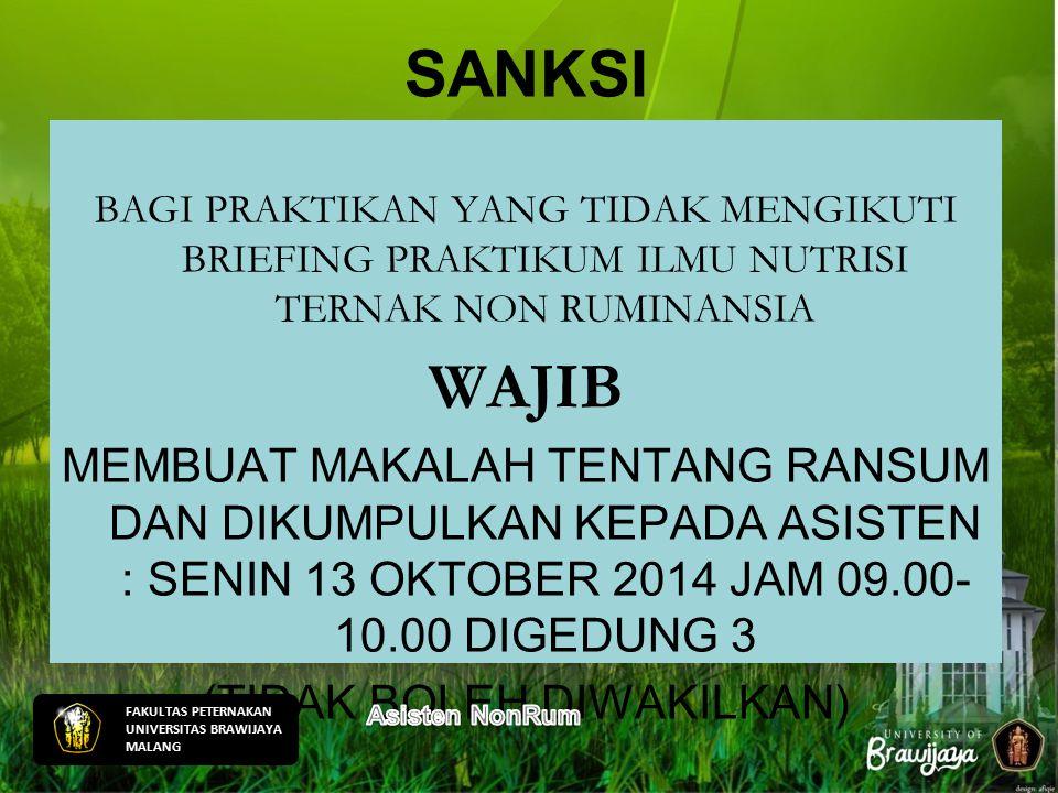 SANKSI BAGI PRAKTIKAN YANG TIDAK MENGIKUTI BRIEFING PRAKTIKUM ILMU NUTRISI TERNAK NON RUMINANSIA WAJIB MEMBUAT MAKALAH TENTANG RANSUM DAN DIKUMPULKAN KEPADA ASISTEN : SENIN 13 OKTOBER 2014 JAM 09.00- 10.00 DIGEDUNG 3 (TIDAK BOLEH DIWAKILKAN) FAKULTAS PETERNAKAN UNIVERSITAS BRAWIJAYA MALANG