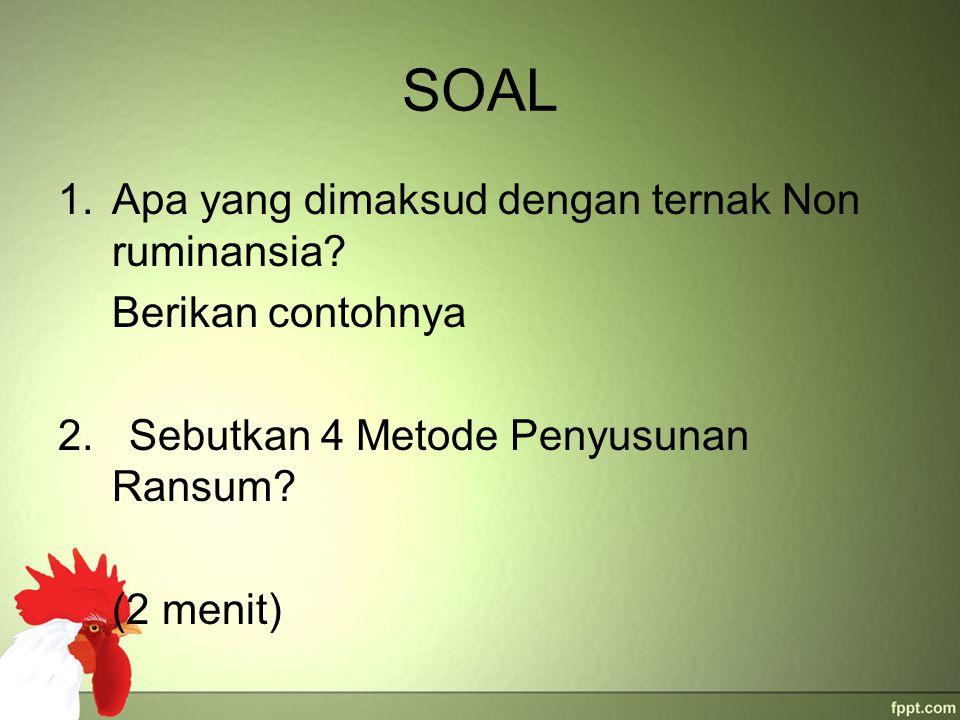 SOAL 1.Apa yang dimaksud dengan ternak Non ruminansia? Berikan contohnya 2. Sebutkan 4 Metode Penyusunan Ransum? (2 menit)