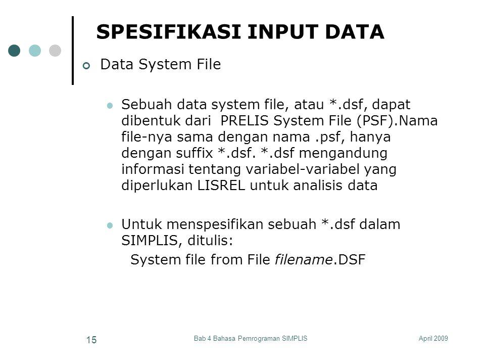 April 2009Bab 4 Bahasa Pemrograman SIMPLIS 15 SPESIFIKASI INPUT DATA Data System File Sebuah data system file, atau *.dsf, dapat dibentuk dari PRELIS