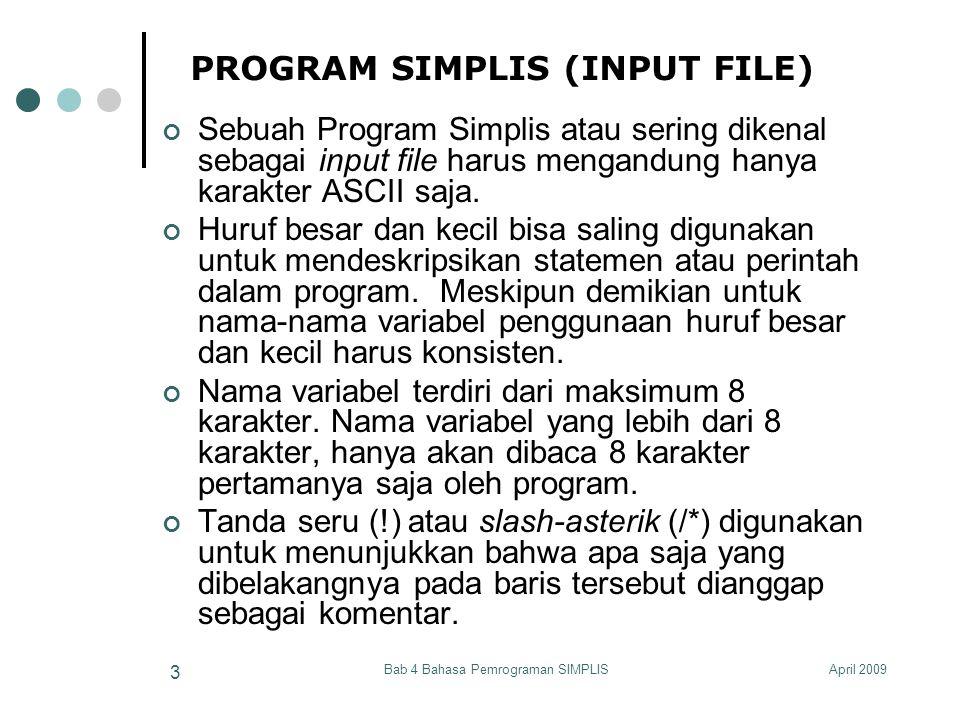 April 2009Bab 4 Bahasa Pemrograman SIMPLIS 4 PROGRAM SIMPLIS (INPUT FILE) Sebuah physical line diakhiri dengan sebuah karakter RETURN dan/atau ENTER Simplis command line diakhiri dengan sebuah karakter RETURN dan/atau ENTER atau sebuah semicolon (;) Jadi physical line: Covariance Matrix from File EX10.COV; Sample Size = 865 Mengandung 2 SIMPLIS command: Covariance Matrix from File EX10.COV Sample Size = 865