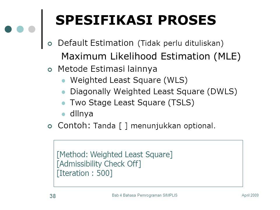 April 2009Bab 4 Bahasa Pemrograman SIMPLIS 38 SPESIFIKASI PROSES Default Estimation (Tidak perlu dituliskan) Maximum Likelihood Estimation (MLE) Metod