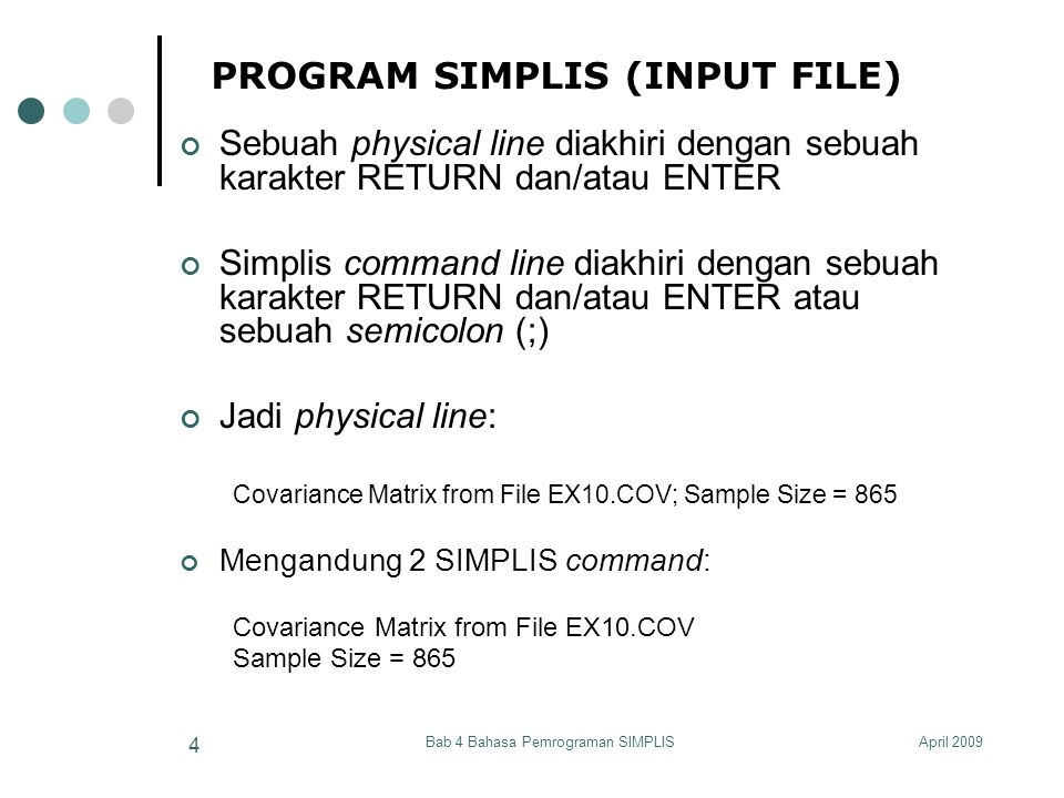 April 2009Bab 4 Bahasa Pemrograman SIMPLIS 15 SPESIFIKASI INPUT DATA Data System File Sebuah data system file, atau *.dsf, dapat dibentuk dari PRELIS System File (PSF).Nama file-nya sama dengan nama.psf, hanya dengan suffix *.dsf.