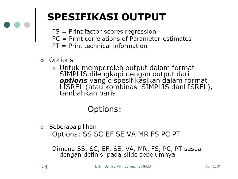 April 2009Bab 4 Bahasa Pemrograman SIMPLIS 41 SPESIFIKASI OUTPUT FS = Print factor scores regression PC = Print correlations of Parameter estimates PT