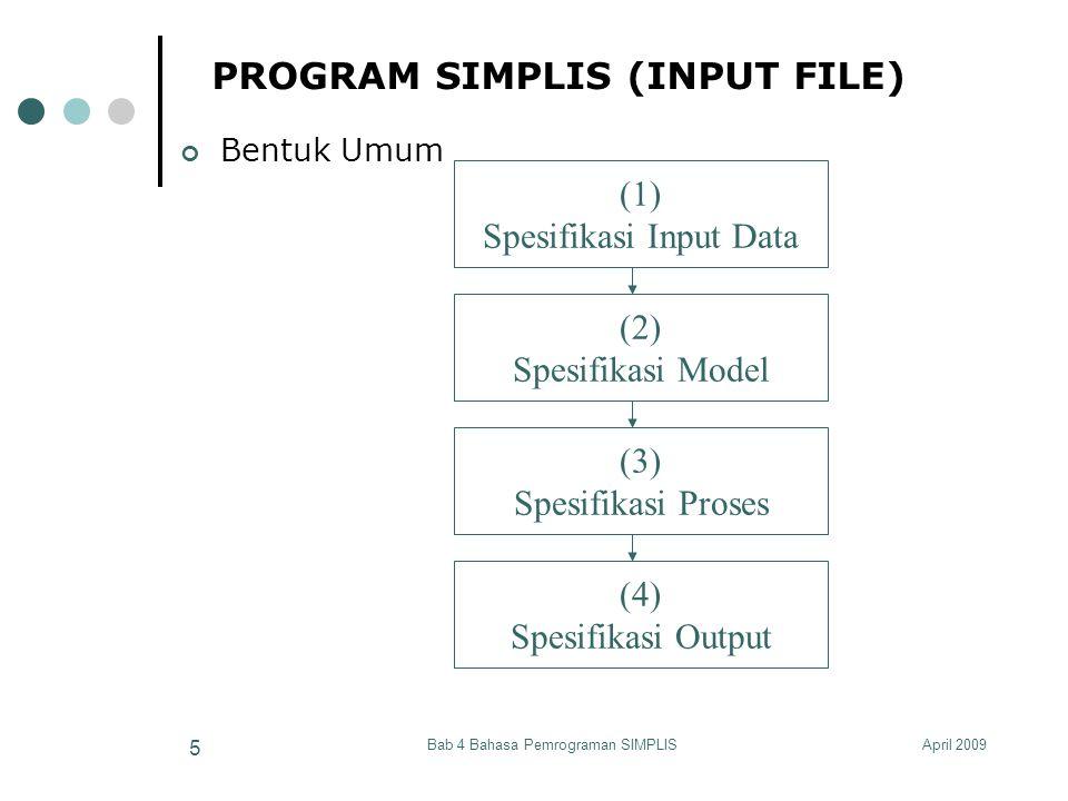 April 2009Bab 4 Bahasa Pemrograman SIMPLIS 6 SPESIFIKASI INPUT DATA Beberapa alternatif Spesifikasi Input Data o Matrik Kovarian a.Matrik Kovarian yang ditulis pada program SIMPLIS b.Matrik Kovarian yang disimpan dalam file (.cov) o Matrik Korelasi, Mean dan Deviasi Standar c.Matrik Korelasi, Mean dan Deviasi Standar yang ditulis pada program SIMPLIS d.Matrik Korelasi, Mean dan Deviasi Standar yang disimpan dalam file (berturut-turut.cor,.mea,.std) o Data Mentah (Raw Data) e.Data mentah yang ditulis pada program SIMPLIS f.Data mentah yang disimpan pada file (.psf) o Data System File g.Data system file yang disimpan dalam file (.dsf) o Matrik Kovarian Asimptotik h.Matrik Kovarian Asimptotik yang disimpan dalam file (.acm)