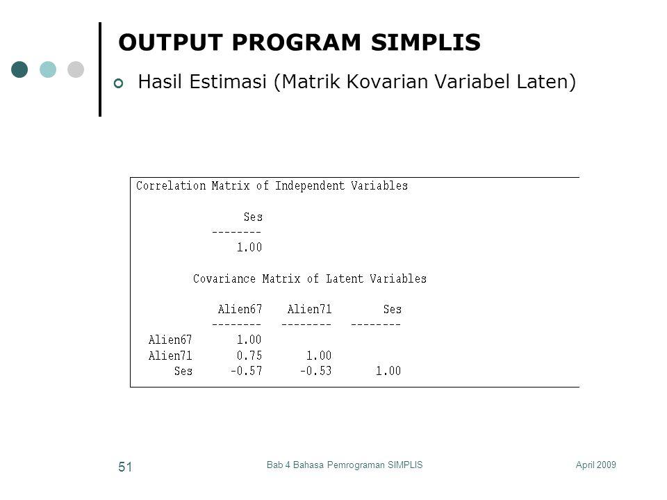 April 2009Bab 4 Bahasa Pemrograman SIMPLIS 51 OUTPUT PROGRAM SIMPLIS Hasil Estimasi (Matrik Kovarian Variabel Laten)
