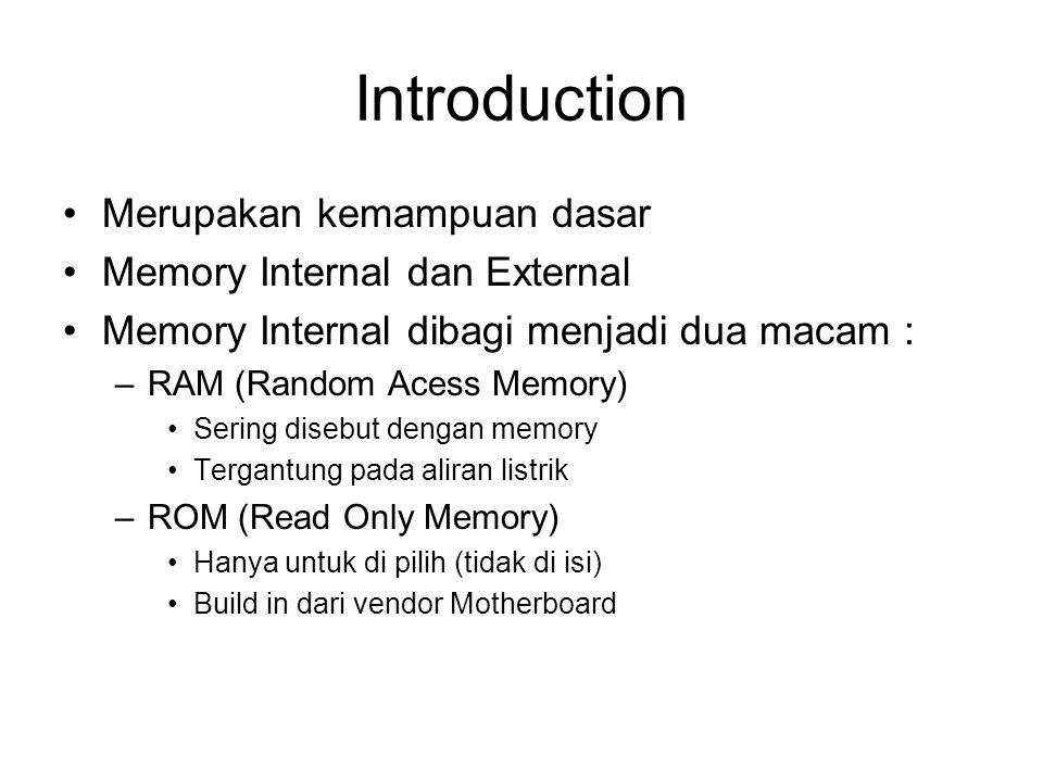 Introduction Merupakan kemampuan dasar Memory Internal dan External Memory Internal dibagi menjadi dua macam : –RAM (Random Acess Memory) Sering disebut dengan memory Tergantung pada aliran listrik –ROM (Read Only Memory) Hanya untuk di pilih (tidak di isi) Build in dari vendor Motherboard