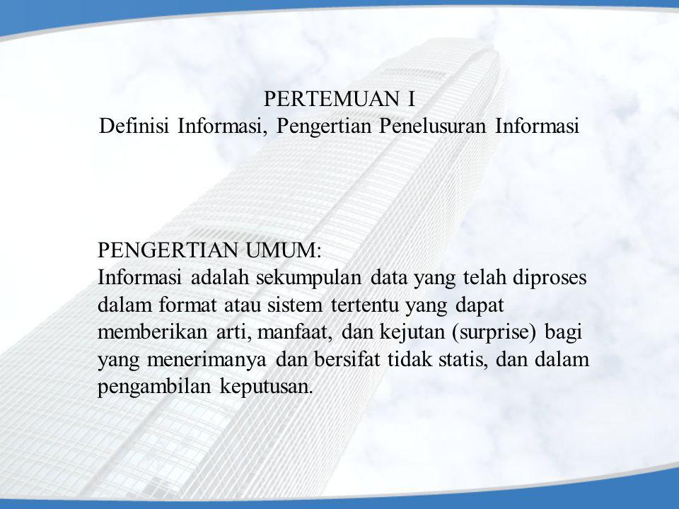PERTEMUAN I Definisi Informasi, Pengertian Penelusuran Informasi PENGERTIAN UMUM: Informasi adalah sekumpulan data yang telah diproses dalam format at