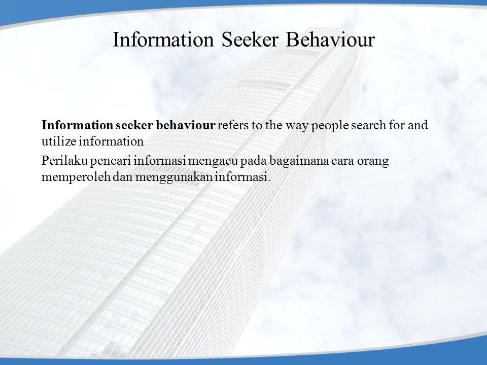 Information Seeker Behaviour Information seeker behaviour refers to the way people search for and utilize information Perilaku pencari informasi mengacu pada bagaimana cara orang memperoleh dan menggunakan informasi.