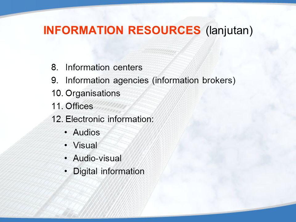 INFORMATION RESOURCES (lanjutan) 8.Information centers 9.Information agencies (information brokers) 10.Organisations 11.Offices 12.Electronic informat