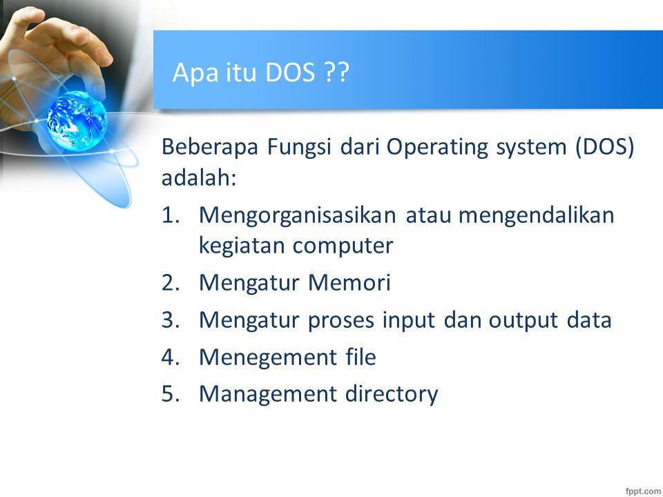 Apa itu DOS ?? Beberapa Fungsi dari Operating system (DOS) adalah: 1.Mengorganisasikan atau mengendalikan kegiatan computer 2.Mengatur Memori 3.Mengat