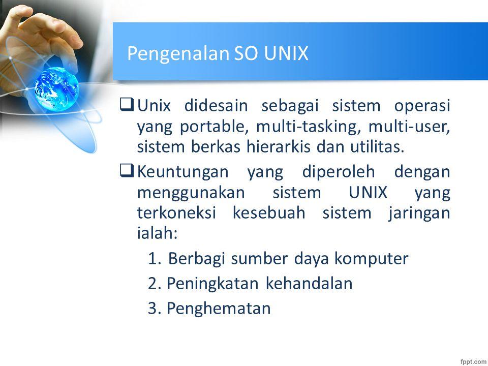 Pengenalan SO UNIX  Unix didesain sebagai sistem operasi yang portable, multi-tasking, multi-user, sistem berkas hierarkis dan utilitas.  Keuntungan