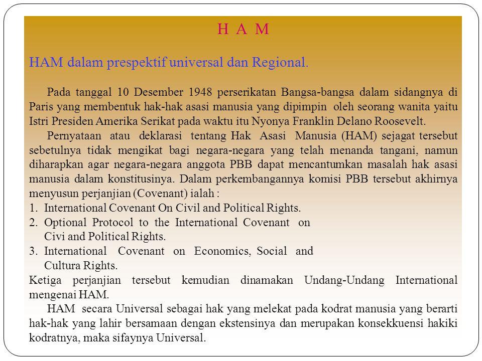 H A M HAM dalam prespektif universal dan Regional. Pada tanggal 10 Desember 1948 perserikatan Bangsa-bangsa dalam sidangnya di Paris yang membentuk ha